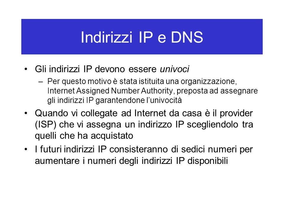 Indirizzi IP e DNS Gli indirizzi IP devono essere univoci –Per questo motivo è stata istituita una organizzazione, Internet Assigned Number Authority, preposta ad assegnare gli indirizzi IP garantendone l'univocità Quando vi collegate ad Internet da casa è il provider (ISP) che vi assegna un indirizzo IP scegliendolo tra quelli che ha acquistato I futuri indirizzi IP consisteranno di sedici numeri per aumentare i numeri degli indirizzi IP disponibili