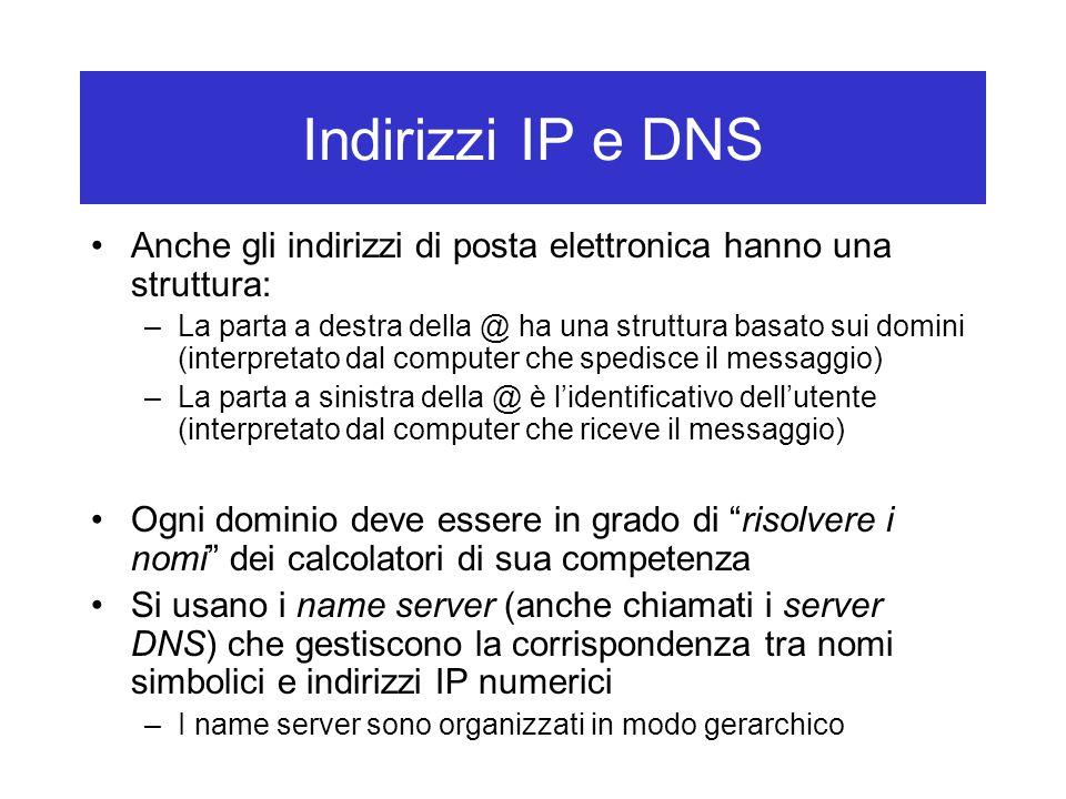 Indirizzi IP e DNS Anche gli indirizzi di posta elettronica hanno una struttura: –La parta a destra della @ ha una struttura basato sui domini (interpretato dal computer che spedisce il messaggio) –La parta a sinistra della @ è l'identificativo dell'utente (interpretato dal computer che riceve il messaggio) Ogni dominio deve essere in grado di risolvere i nomi dei calcolatori di sua competenza Si usano i name server (anche chiamati i server DNS) che gestiscono la corrispondenza tra nomi simbolici e indirizzi IP numerici –I name server sono organizzati in modo gerarchico