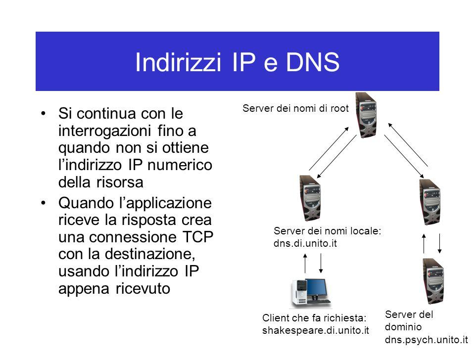 Indirizzi IP e DNS Si continua con le interrogazioni fino a quando non si ottiene l'indirizzo IP numerico della risorsa Quando l'applicazione riceve la risposta crea una connessione TCP con la destinazione, usando l'indirizzo IP appena ricevuto Client che fa richiesta: shakespeare.di.unito.it Server dei nomi locale: dns.di.unito.it Server dei nomi di root Server del dominio dns.psych.unito.it