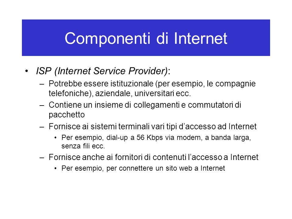 Componenti di Internet ISP (Internet Service Provider): –Potrebbe essere istituzionale (per esempio, le compagnie telefoniche), aziendale, universitari ecc.
