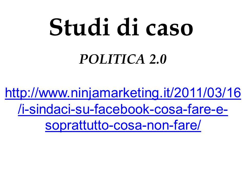 Studi di caso POLITICA 2.0 http://www.ninjamarketing.it/2011/03/16 /i-sindaci-su-facebook-cosa-fare-e- soprattutto-cosa-non-fare/