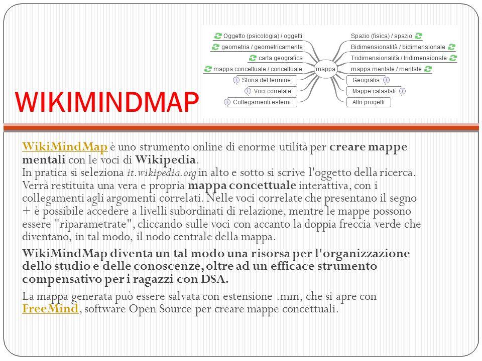WIKIMINDMAP WikiMindMapWikiMindMap è uno strumento online di enorme utilità per creare mappe mentali con le voci di Wikipedia. In pratica si seleziona