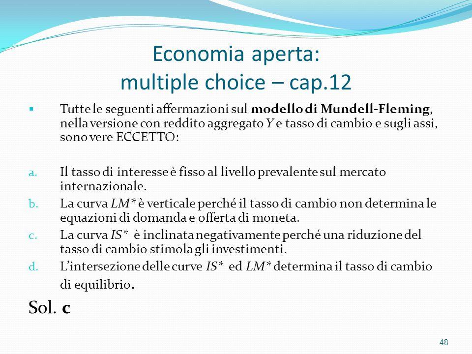 Economia aperta: multiple choice – cap.12  Tutte le seguenti affermazioni sul modello di Mundell-Fleming, nella versione con reddito aggregato Y e tasso di cambio e sugli assi, sono vere ECCETTO: a.