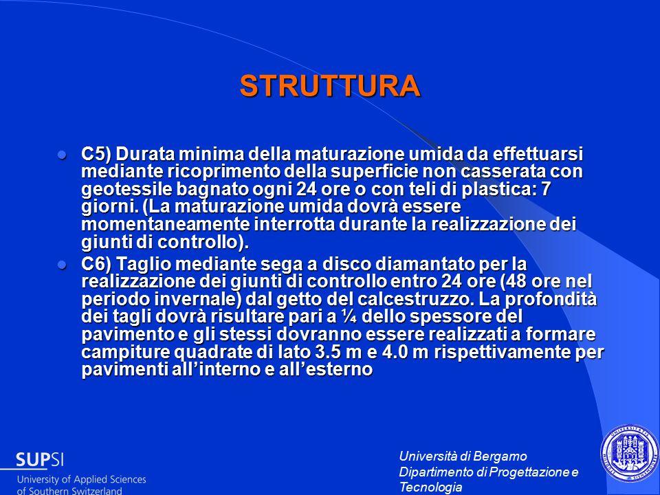 Università di Bergamo Dipartimento di Progettazione e Tecnologia STRUTTURA C5) Durata minima della maturazione umida da effettuarsi mediante ricoprimento della superficie non casserata con geotessile bagnato ogni 24 ore o con teli di plastica: 7 giorni.