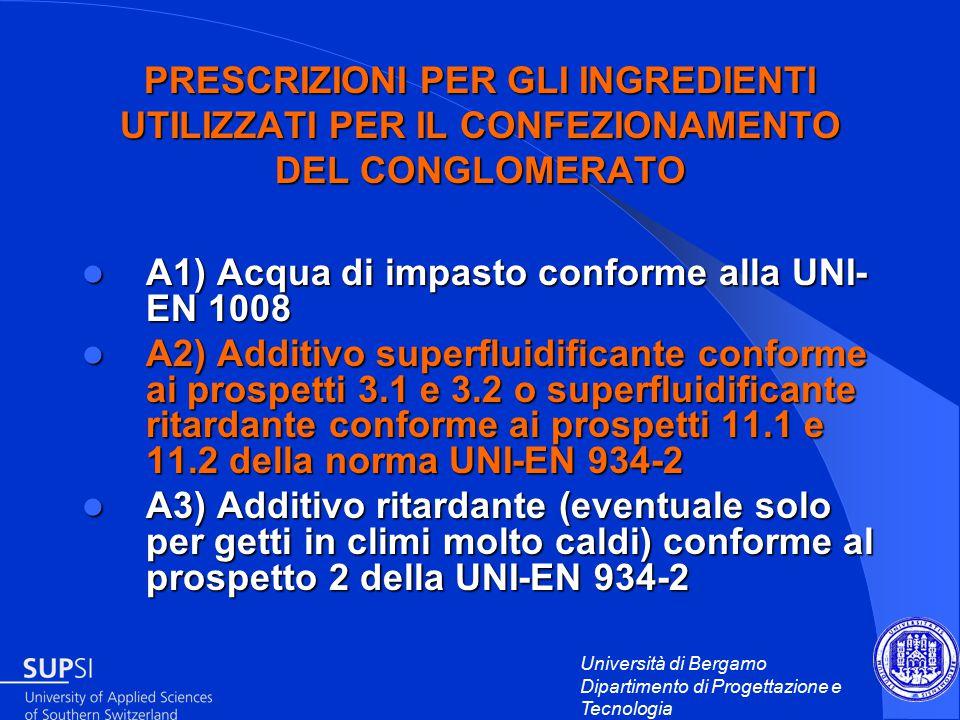 Università di Bergamo Dipartimento di Progettazione e Tecnologia PRESCRIZIONI PER GLI INGREDIENTI UTILIZZATI PER IL CONFEZIONAMENTO DEL CONGLOMERATO A1) Acqua di impasto conforme alla UNI- EN 1008 A1) Acqua di impasto conforme alla UNI- EN 1008 A2) Additivo superfluidificante conforme ai prospetti 3.1 e 3.2 o superfluidificante ritardante conforme ai prospetti 11.1 e 11.2 della norma UNI-EN 934-2 A2) Additivo superfluidificante conforme ai prospetti 3.1 e 3.2 o superfluidificante ritardante conforme ai prospetti 11.1 e 11.2 della norma UNI-EN 934-2 A3) Additivo ritardante (eventuale solo per getti in climi molto caldi) conforme al prospetto 2 della UNI-EN 934-2 A3) Additivo ritardante (eventuale solo per getti in climi molto caldi) conforme al prospetto 2 della UNI-EN 934-2