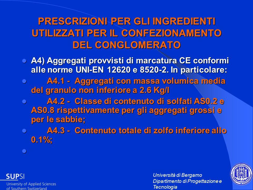 Università di Bergamo Dipartimento di Progettazione e Tecnologia PRESCRIZIONI PER GLI INGREDIENTI UTILIZZATI PER IL CONFEZIONAMENTO DEL CONGLOMERATO A4) Aggregati provvisti di marcatura CE conformi alle norme UNI-EN 12620 e 8520-2.