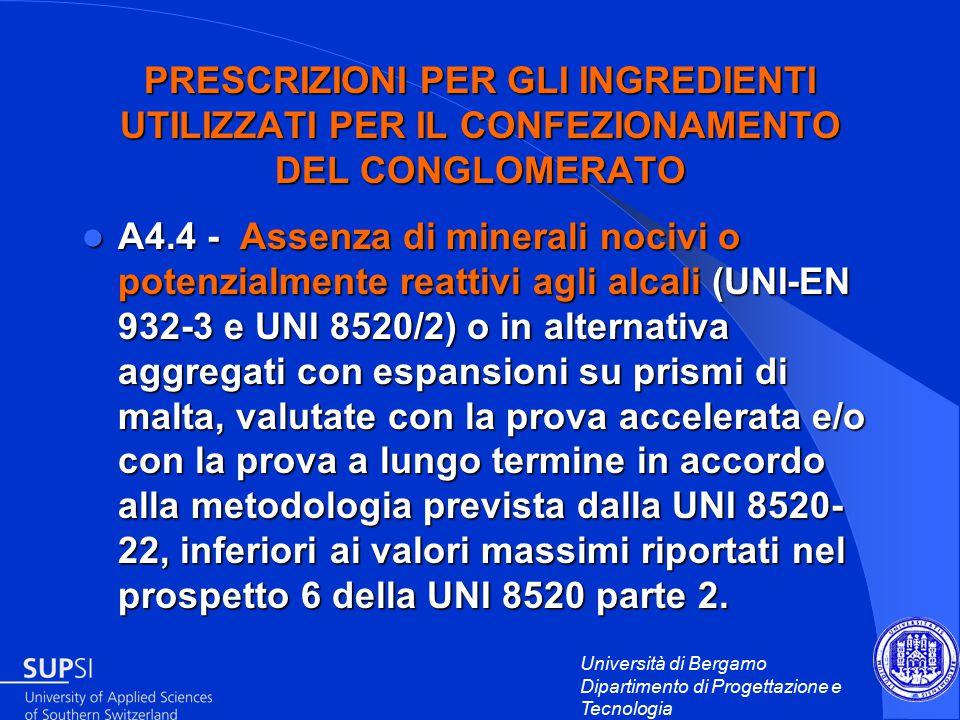 Università di Bergamo Dipartimento di Progettazione e Tecnologia PRESCRIZIONI PER GLI INGREDIENTI UTILIZZATI PER IL CONFEZIONAMENTO DEL CONGLOMERATO A4.4 - Assenza di minerali nocivi o potenzialmente reattivi agli alcali (UNI-EN 932-3 e UNI 8520/2) o in alternativa aggregati con espansioni su prismi di malta, valutate con la prova accelerata e/o con la prova a lungo termine in accordo alla metodologia prevista dalla UNI 8520- 22, inferiori ai valori massimi riportati nel prospetto 6 della UNI 8520 parte 2.