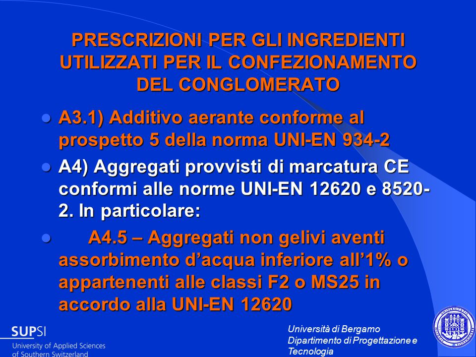 Università di Bergamo Dipartimento di Progettazione e Tecnologia PRESCRIZIONI PER GLI INGREDIENTI UTILIZZATI PER IL CONFEZIONAMENTO DEL CONGLOMERATO A3.1) Additivo aerante conforme al prospetto 5 della norma UNI-EN 934-2 A3.1) Additivo aerante conforme al prospetto 5 della norma UNI-EN 934-2 A4) Aggregati provvisti di marcatura CE conformi alle norme UNI-EN 12620 e 8520- 2.