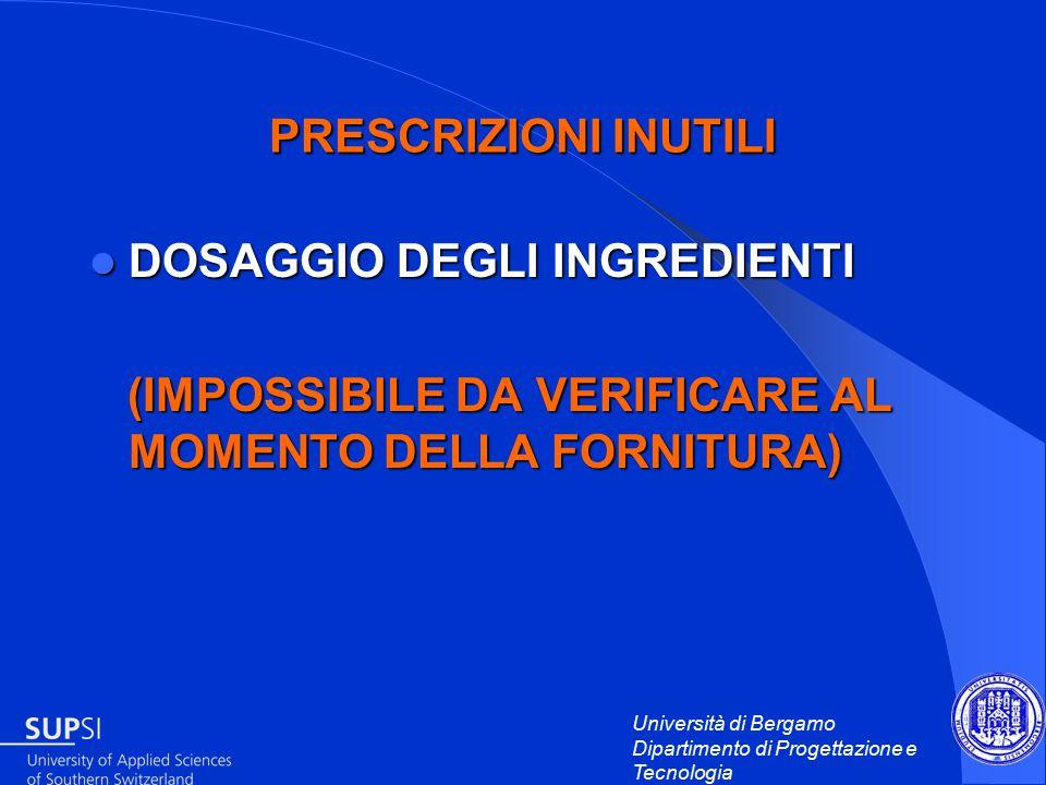 Università di Bergamo Dipartimento di Progettazione e Tecnologia PRESCRIZIONI INUTILI DOSAGGIO DEGLI INGREDIENTI DOSAGGIO DEGLI INGREDIENTI (IMPOSSIBILE DA VERIFICARE AL MOMENTO DELLA FORNITURA) (IMPOSSIBILE DA VERIFICARE AL MOMENTO DELLA FORNITURA)