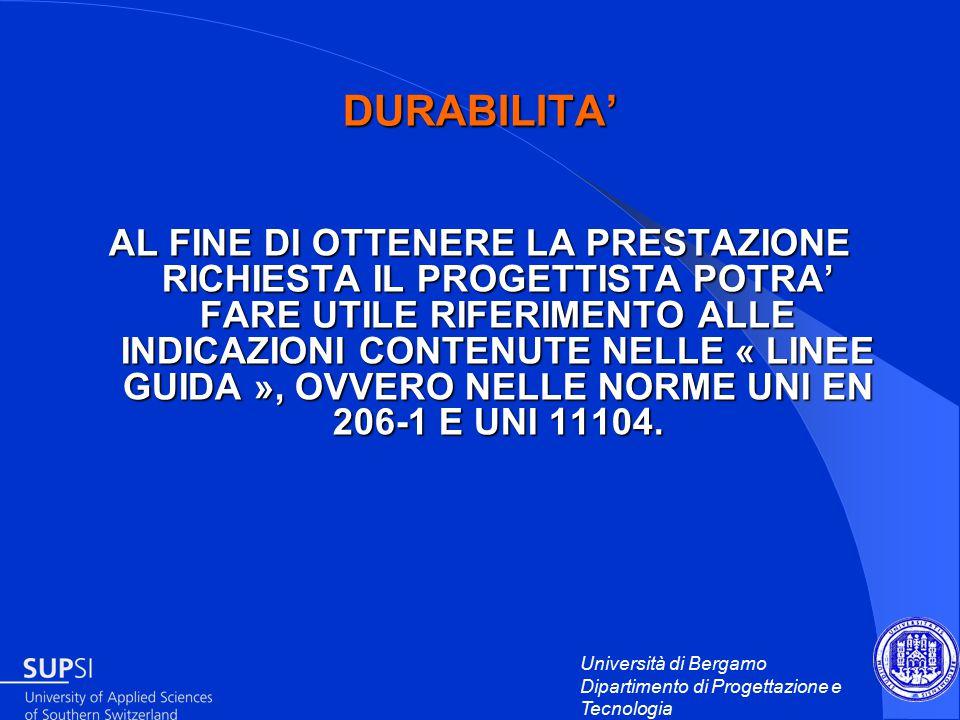Università di Bergamo Dipartimento di Progettazione e Tecnologia DURABILITA' AL FINE DI OTTENERE LA PRESTAZIONE RICHIESTA IL PROGETTISTA POTRA' FARE UTILE RIFERIMENTO ALLE INDICAZIONI CONTENUTE NELLE « LINEE GUIDA », OVVERO NELLE NORME UNI EN 206-1 E UNI 11104.