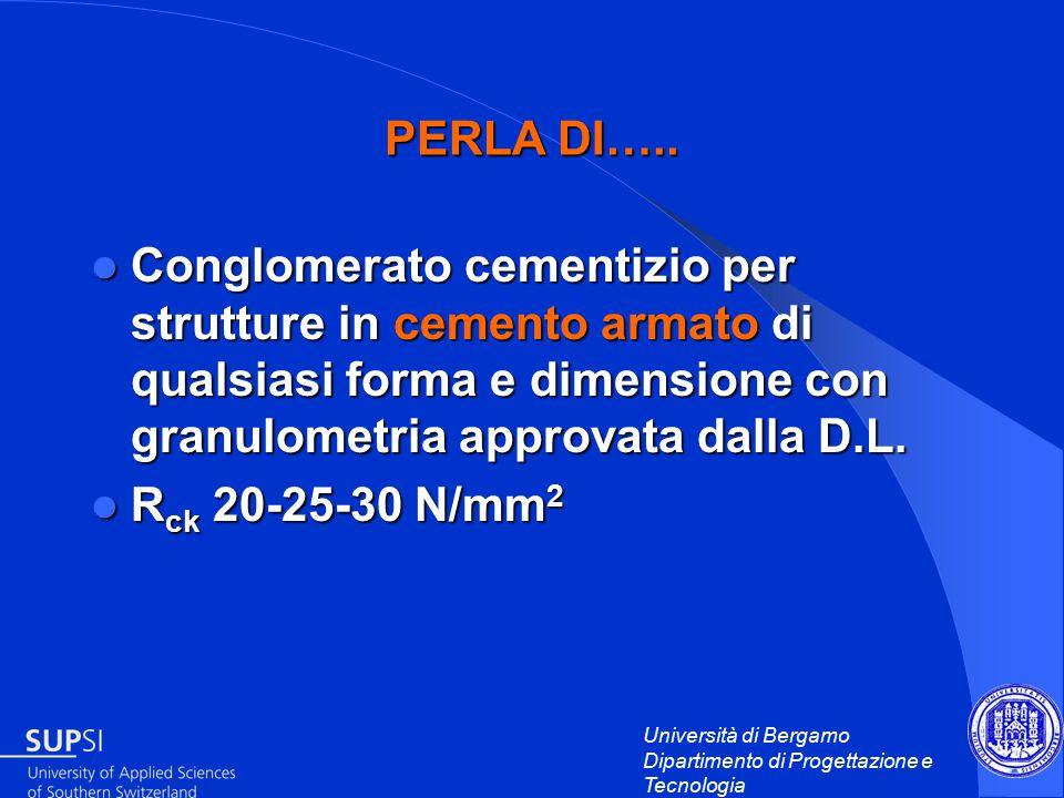 Università di Bergamo Dipartimento di Progettazione e Tecnologia Conglomerato cementizio per strutture in cemento armato di qualsiasi forma e dimensione con granulometria approvata dalla D.L.