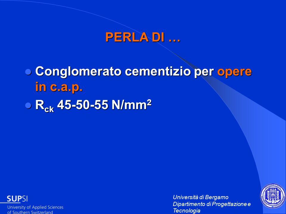 Università di Bergamo Dipartimento di Progettazione e Tecnologia Conglomerato cementizio per opere in c.a.p.