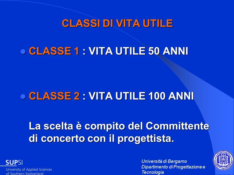Università di Bergamo Dipartimento di Progettazione e Tecnologia CLASSI DI VITA UTILE CLASSE 1 : VITA UTILE 50 ANNI CLASSE 1 : VITA UTILE 50 ANNI CLASSE 2 : VITA UTILE 100 ANNI CLASSE 2 : VITA UTILE 100 ANNI La scelta è compito del Committente di concerto con il progettista.