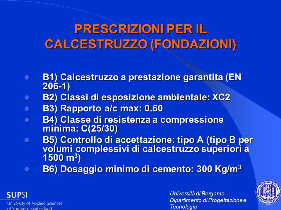 Università di Bergamo Dipartimento di Progettazione e Tecnologia PRESCRIZIONI PER IL CALCESTRUZZO (FONDAZIONI) B1) Calcestruzzo a prestazione garantita (EN 206-1) B1) Calcestruzzo a prestazione garantita (EN 206-1) B2) Classi di esposizione ambientale: XC2 B2) Classi di esposizione ambientale: XC2 B3) Rapporto a/c max: 0.60 B3) Rapporto a/c max: 0.60 B4) Classe di resistenza a compressione minima: C(25/30) B4) Classe di resistenza a compressione minima: C(25/30) B5) Controllo di accettazione: tipo A (tipo B per volumi complessivi di calcestruzzo superiori a 1500 m 3 ) B5) Controllo di accettazione: tipo A (tipo B per volumi complessivi di calcestruzzo superiori a 1500 m 3 ) B6) Dosaggio minimo di cemento: 300 Kg/m 3 B6) Dosaggio minimo di cemento: 300 Kg/m 3