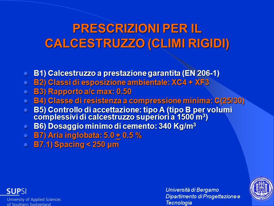 Università di Bergamo Dipartimento di Progettazione e Tecnologia PRESCRIZIONI PER IL CALCESTRUZZO (CLIMI RIGIDI) B1) Calcestruzzo a prestazione garantita (EN 206-1) B1) Calcestruzzo a prestazione garantita (EN 206-1) B2) Classi di esposizione ambientale: XC4 + XF3 B2) Classi di esposizione ambientale: XC4 + XF3 B3) Rapporto a/c max: 0.50 B3) Rapporto a/c max: 0.50 B4) Classe di resistenza a compressione minima: C(25/30) B4) Classe di resistenza a compressione minima: C(25/30) B5) Controllo di accettazione: tipo A (tipo B per volumi complessivi di calcestruzzo superiori a 1500 m 3 ) B5) Controllo di accettazione: tipo A (tipo B per volumi complessivi di calcestruzzo superiori a 1500 m 3 ) B6) Dosaggio minimo di cemento: 340 Kg/m 3 B6) Dosaggio minimo di cemento: 340 Kg/m 3 B7) Aria inglobata: 5.0 + 0.5 % B7) Aria inglobata: 5.0 + 0.5 % B7.1) Spacing < 250 μm B7.1) Spacing < 250 μm