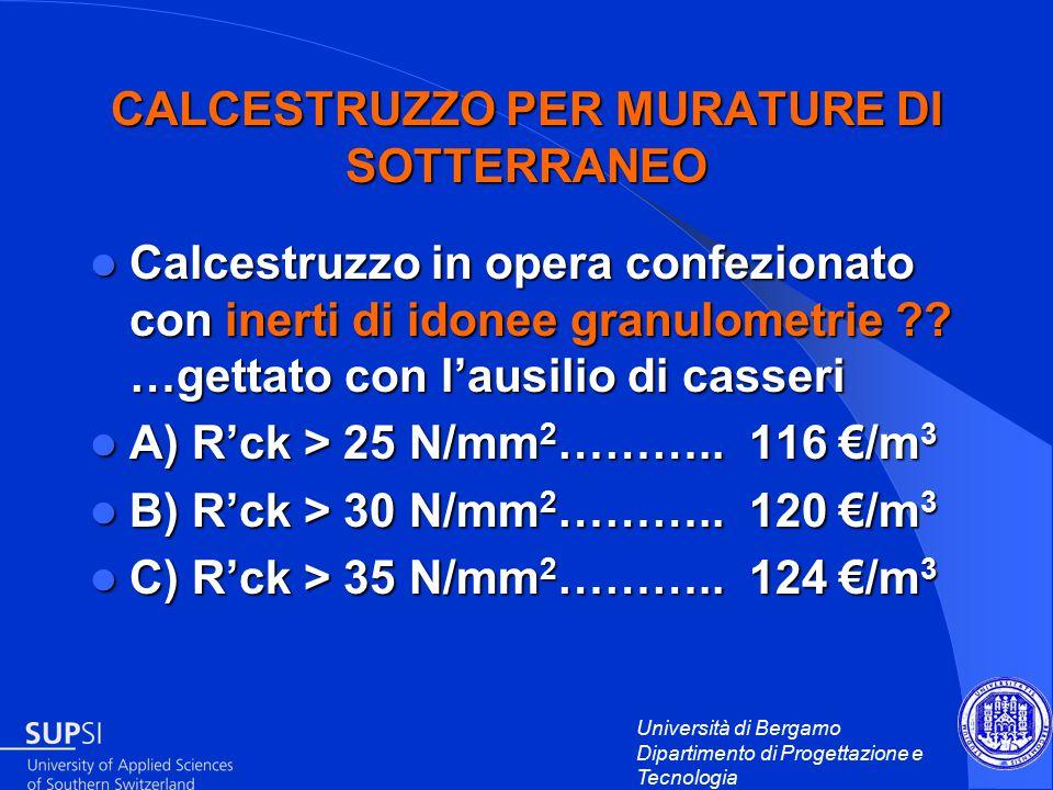 Università di Bergamo Dipartimento di Progettazione e Tecnologia CALCESTRUZZO PER MURATURE DI SOTTERRANEO Calcestruzzo in opera confezionato con inerti di idonee granulometrie .