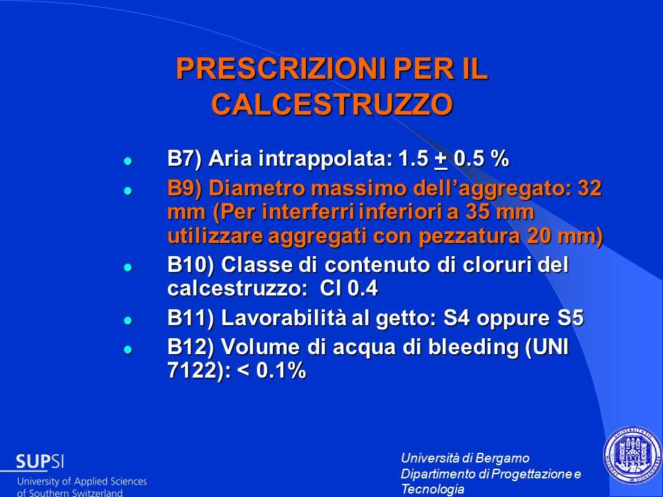 Università di Bergamo Dipartimento di Progettazione e Tecnologia PRESCRIZIONI PER IL CALCESTRUZZO B7) Aria intrappolata: 1.5 + 0.5 % B7) Aria intrappolata: 1.5 + 0.5 % B9) Diametro massimo dell'aggregato: 32 mm (Per interferri inferiori a 35 mm utilizzare aggregati con pezzatura 20 mm) B9) Diametro massimo dell'aggregato: 32 mm (Per interferri inferiori a 35 mm utilizzare aggregati con pezzatura 20 mm) B10) Classe di contenuto di cloruri del calcestruzzo: Cl 0.4 B10) Classe di contenuto di cloruri del calcestruzzo: Cl 0.4 B11) Lavorabilità al getto: S4 oppure S5 B11) Lavorabilità al getto: S4 oppure S5 B12) Volume di acqua di bleeding (UNI 7122): < 0.1% B12) Volume di acqua di bleeding (UNI 7122): < 0.1%