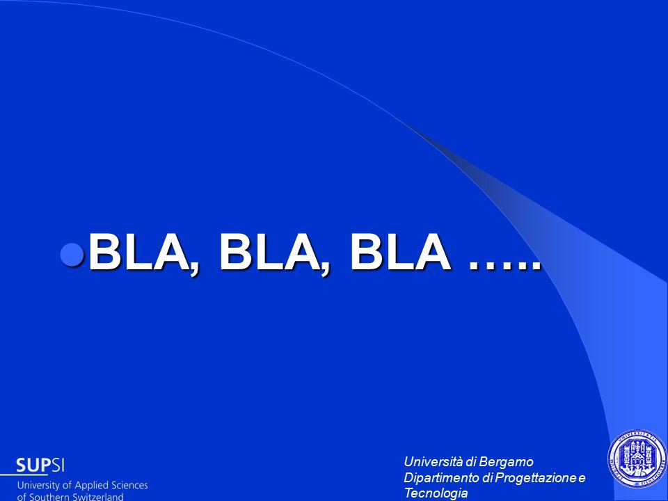 Università di Bergamo Dipartimento di Progettazione e Tecnologia BLA, BLA, BLA …..