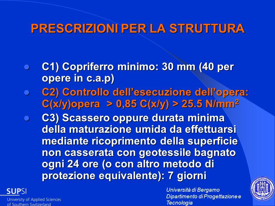 Università di Bergamo Dipartimento di Progettazione e Tecnologia PRESCRIZIONI PER LA STRUTTURA C1) Copriferro minimo: 30 mm (40 per opere in c.a.p) C1) Copriferro minimo: 30 mm (40 per opere in c.a.p) C2) Controllo dell'esecuzione dell'opera: C(x/y)opera > 0,85 C(x/y) > 25.5 N/mm 2 C2) Controllo dell'esecuzione dell'opera: C(x/y)opera > 0,85 C(x/y) > 25.5 N/mm 2 C3) Scassero oppure durata minima della maturazione umida da effettuarsi mediante ricoprimento della superficie non casserata con geotessile bagnato ogni 24 ore (o con altro metodo di protezione equivalente): 7 giorni C3) Scassero oppure durata minima della maturazione umida da effettuarsi mediante ricoprimento della superficie non casserata con geotessile bagnato ogni 24 ore (o con altro metodo di protezione equivalente): 7 giorni
