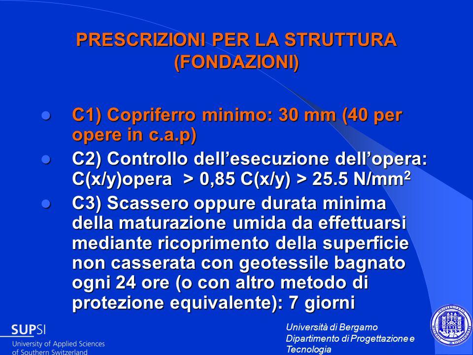 Università di Bergamo Dipartimento di Progettazione e Tecnologia PRESCRIZIONI PER LA STRUTTURA (FONDAZIONI) C1) Copriferro minimo: 30 mm (40 per opere in c.a.p) C1) Copriferro minimo: 30 mm (40 per opere in c.a.p) C2) Controllo dell'esecuzione dell'opera: C(x/y)opera > 0,85 C(x/y) > 25.5 N/mm 2 C2) Controllo dell'esecuzione dell'opera: C(x/y)opera > 0,85 C(x/y) > 25.5 N/mm 2 C3) Scassero oppure durata minima della maturazione umida da effettuarsi mediante ricoprimento della superficie non casserata con geotessile bagnato ogni 24 ore (o con altro metodo di protezione equivalente): 7 giorni C3) Scassero oppure durata minima della maturazione umida da effettuarsi mediante ricoprimento della superficie non casserata con geotessile bagnato ogni 24 ore (o con altro metodo di protezione equivalente): 7 giorni