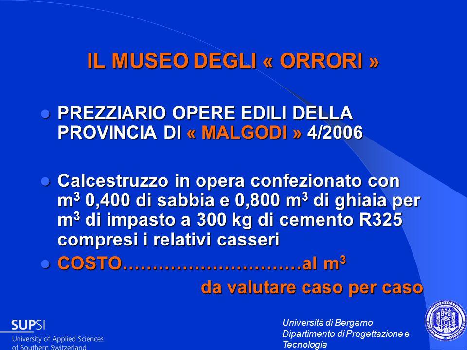 Università di Bergamo Dipartimento di Progettazione e Tecnologia IL MUSEO DEGLI « ORRORI » PREZZIARIO OPERE EDILI DELLA PROVINCIA DI « MALGODI » 4/2006 PREZZIARIO OPERE EDILI DELLA PROVINCIA DI « MALGODI » 4/2006 Calcestruzzo in opera confezionato con m 3 0,400 di sabbia e 0,800 m 3 di ghiaia per m 3 di impasto a 300 kg di cemento R325 compresi i relativi casseri Calcestruzzo in opera confezionato con m 3 0,400 di sabbia e 0,800 m 3 di ghiaia per m 3 di impasto a 300 kg di cemento R325 compresi i relativi casseri COSTO…………………………al m 3 COSTO…………………………al m 3 da valutare caso per caso da valutare caso per caso