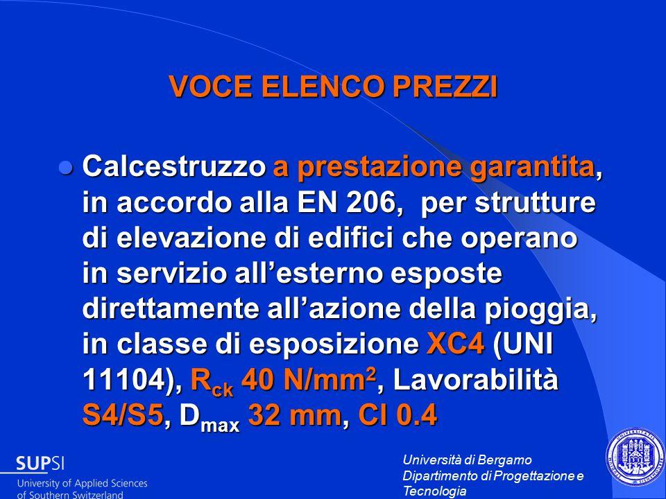 Università di Bergamo Dipartimento di Progettazione e Tecnologia VOCE ELENCO PREZZI Calcestruzzo a prestazione garantita, in accordo alla EN 206, per strutture di elevazione di edifici che operano in servizio all'esterno esposte direttamente all'azione della pioggia, in classe di esposizione XC4 (UNI 11104), R ck 40 N/mm 2, Lavorabilità S4/S5, D max 32 mm, Cl 0.4 Calcestruzzo a prestazione garantita, in accordo alla EN 206, per strutture di elevazione di edifici che operano in servizio all'esterno esposte direttamente all'azione della pioggia, in classe di esposizione XC4 (UNI 11104), R ck 40 N/mm 2, Lavorabilità S4/S5, D max 32 mm, Cl 0.4