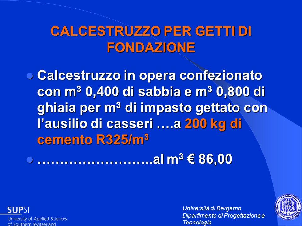 Università di Bergamo Dipartimento di Progettazione e Tecnologia CALCESTRUZZO PER GETTI DI FONDAZIONE Calcestruzzo in opera confezionato con m 3 0,400 di sabbia e m 3 0,800 di ghiaia per m 3 di impasto gettato con l'ausilio di casseri ….a 200 kg di cemento R325/m 3 Calcestruzzo in opera confezionato con m 3 0,400 di sabbia e m 3 0,800 di ghiaia per m 3 di impasto gettato con l'ausilio di casseri ….a 200 kg di cemento R325/m 3 ……………………..al m 3 € 86,00 ……………………..al m 3 € 86,00