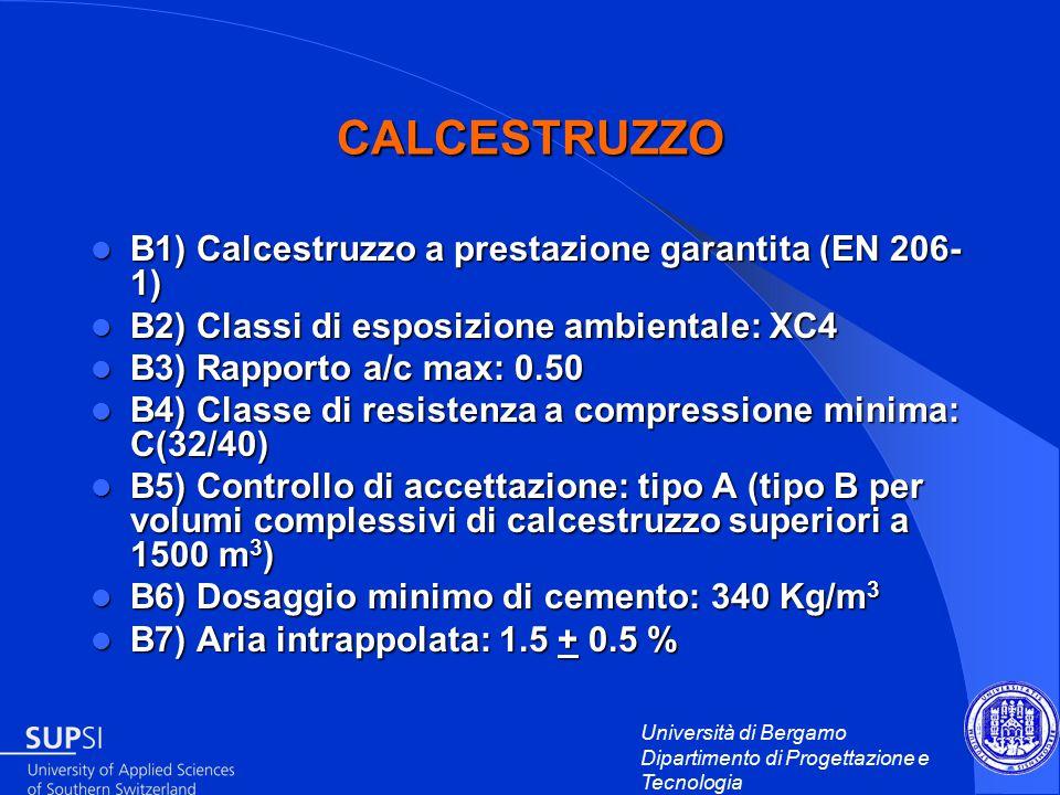 Università di Bergamo Dipartimento di Progettazione e Tecnologia CALCESTRUZZO B1) Calcestruzzo a prestazione garantita (EN 206- 1) B1) Calcestruzzo a prestazione garantita (EN 206- 1) B2) Classi di esposizione ambientale: XC4 B2) Classi di esposizione ambientale: XC4 B3) Rapporto a/c max: 0.50 B3) Rapporto a/c max: 0.50 B4) Classe di resistenza a compressione minima: C(32/40) B4) Classe di resistenza a compressione minima: C(32/40) B5) Controllo di accettazione: tipo A (tipo B per volumi complessivi di calcestruzzo superiori a 1500 m 3 ) B5) Controllo di accettazione: tipo A (tipo B per volumi complessivi di calcestruzzo superiori a 1500 m 3 ) B6) Dosaggio minimo di cemento: 340 Kg/m 3 B6) Dosaggio minimo di cemento: 340 Kg/m 3 B7) Aria intrappolata: 1.5 + 0.5 % B7) Aria intrappolata: 1.5 + 0.5 %