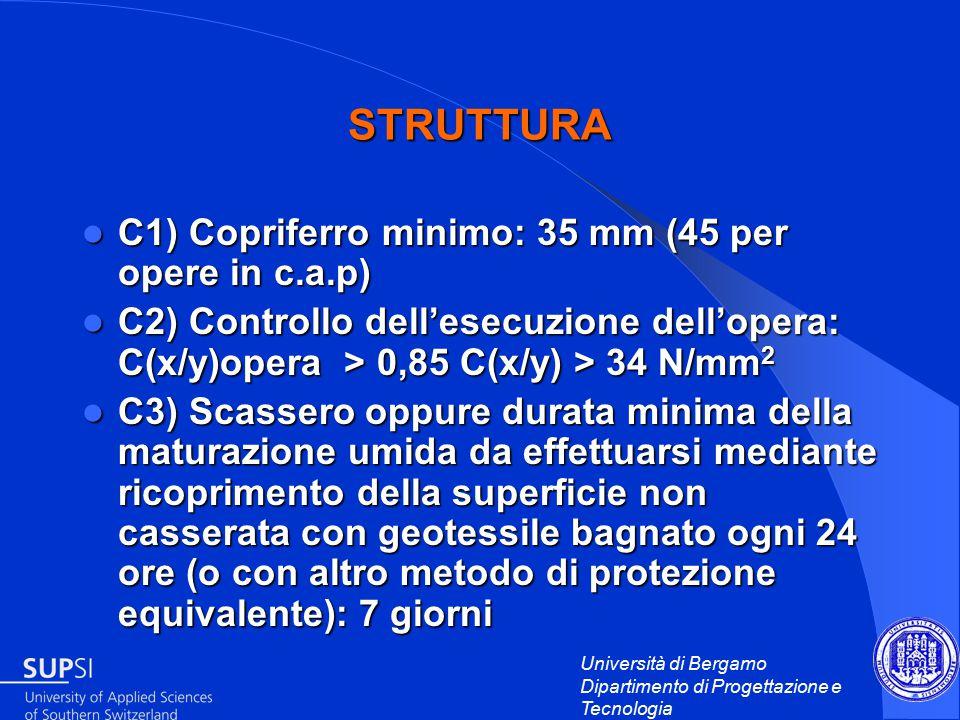 Università di Bergamo Dipartimento di Progettazione e Tecnologia STRUTTURA C1) Copriferro minimo: 35 mm (45 per opere in c.a.p) C1) Copriferro minimo: 35 mm (45 per opere in c.a.p) C2) Controllo dell'esecuzione dell'opera: C(x/y)opera > 0,85 C(x/y) > 34 N/mm 2 C2) Controllo dell'esecuzione dell'opera: C(x/y)opera > 0,85 C(x/y) > 34 N/mm 2 C3) Scassero oppure durata minima della maturazione umida da effettuarsi mediante ricoprimento della superficie non casserata con geotessile bagnato ogni 24 ore (o con altro metodo di protezione equivalente): 7 giorni C3) Scassero oppure durata minima della maturazione umida da effettuarsi mediante ricoprimento della superficie non casserata con geotessile bagnato ogni 24 ore (o con altro metodo di protezione equivalente): 7 giorni