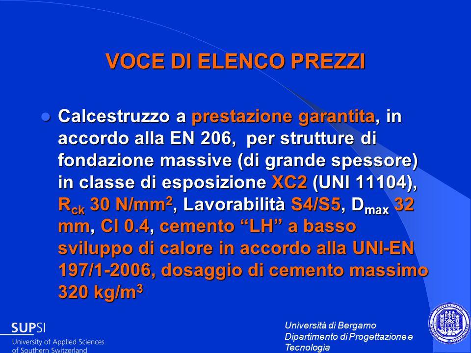 Università di Bergamo Dipartimento di Progettazione e Tecnologia VOCE DI ELENCO PREZZI Calcestruzzo a prestazione garantita, in accordo alla EN 206, per strutture di fondazione massive (di grande spessore) in classe di esposizione XC2 (UNI 11104), R ck 30 N/mm 2, Lavorabilità S4/S5, D max 32 mm, Cl 0.4, cemento LH a basso sviluppo di calore in accordo alla UNI-EN 197/1-2006, dosaggio di cemento massimo 320 kg/m 3 Calcestruzzo a prestazione garantita, in accordo alla EN 206, per strutture di fondazione massive (di grande spessore) in classe di esposizione XC2 (UNI 11104), R ck 30 N/mm 2, Lavorabilità S4/S5, D max 32 mm, Cl 0.4, cemento LH a basso sviluppo di calore in accordo alla UNI-EN 197/1-2006, dosaggio di cemento massimo 320 kg/m 3