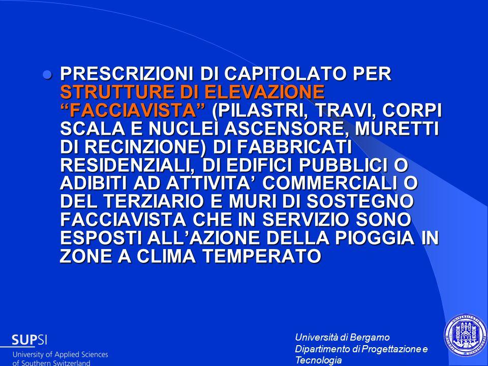 Università di Bergamo Dipartimento di Progettazione e Tecnologia PRESCRIZIONI DI CAPITOLATO PER STRUTTURE DI ELEVAZIONE FACCIAVISTA (PILASTRI, TRAVI, CORPI SCALA E NUCLEI ASCENSORE, MURETTI DI RECINZIONE) DI FABBRICATI RESIDENZIALI, DI EDIFICI PUBBLICI O ADIBITI AD ATTIVITA' COMMERCIALI O DEL TERZIARIO E MURI DI SOSTEGNO FACCIAVISTA CHE IN SERVIZIO SONO ESPOSTI ALL'AZIONE DELLA PIOGGIA IN ZONE A CLIMA TEMPERATO PRESCRIZIONI DI CAPITOLATO PER STRUTTURE DI ELEVAZIONE FACCIAVISTA (PILASTRI, TRAVI, CORPI SCALA E NUCLEI ASCENSORE, MURETTI DI RECINZIONE) DI FABBRICATI RESIDENZIALI, DI EDIFICI PUBBLICI O ADIBITI AD ATTIVITA' COMMERCIALI O DEL TERZIARIO E MURI DI SOSTEGNO FACCIAVISTA CHE IN SERVIZIO SONO ESPOSTI ALL'AZIONE DELLA PIOGGIA IN ZONE A CLIMA TEMPERATO