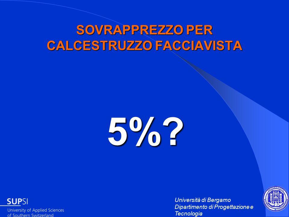 Università di Bergamo Dipartimento di Progettazione e Tecnologia SOVRAPPREZZO PER CALCESTRUZZO FACCIAVISTA 5%.