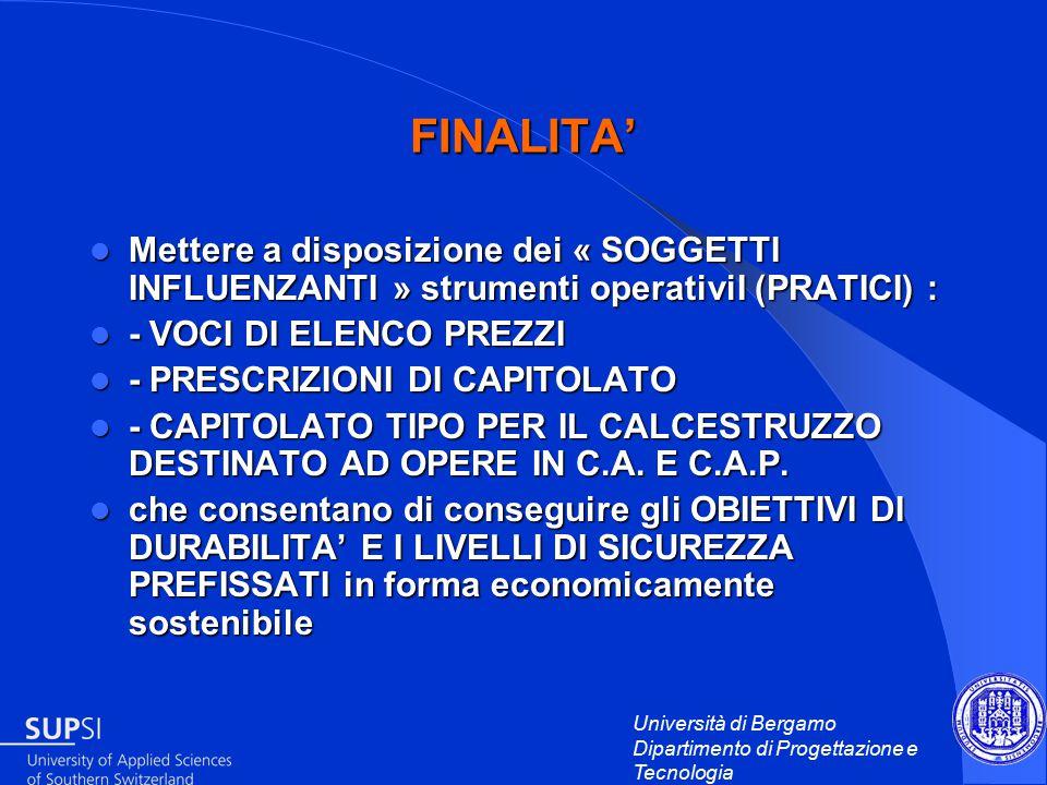 Università di Bergamo Dipartimento di Progettazione e Tecnologia FINALITA' Mettere a disposizione dei « SOGGETTI INFLUENZANTI » strumenti operativiI (PRATICI) : Mettere a disposizione dei « SOGGETTI INFLUENZANTI » strumenti operativiI (PRATICI) : - VOCI DI ELENCO PREZZI - VOCI DI ELENCO PREZZI - PRESCRIZIONI DI CAPITOLATO - PRESCRIZIONI DI CAPITOLATO - CAPITOLATO TIPO PER IL CALCESTRUZZO DESTINATO AD OPERE IN C.A.