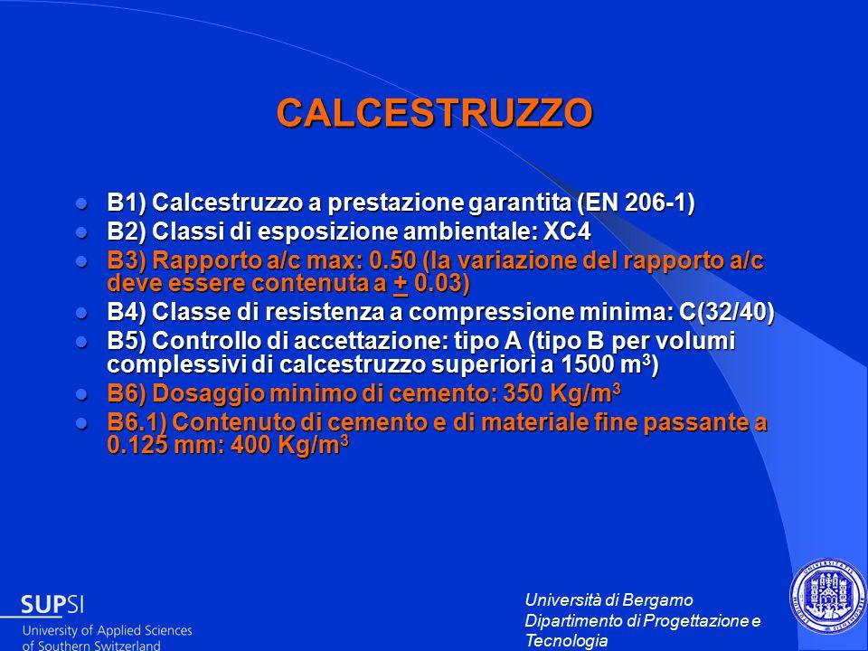 Università di Bergamo Dipartimento di Progettazione e Tecnologia CALCESTRUZZO B1) Calcestruzzo a prestazione garantita (EN 206-1) B1) Calcestruzzo a prestazione garantita (EN 206-1) B2) Classi di esposizione ambientale: XC4 B2) Classi di esposizione ambientale: XC4 B3) Rapporto a/c max: 0.50 (la variazione del rapporto a/c deve essere contenuta a + 0.03) B3) Rapporto a/c max: 0.50 (la variazione del rapporto a/c deve essere contenuta a + 0.03) B4) Classe di resistenza a compressione minima: C(32/40) B4) Classe di resistenza a compressione minima: C(32/40) B5) Controllo di accettazione: tipo A (tipo B per volumi complessivi di calcestruzzo superiori a 1500 m 3 ) B5) Controllo di accettazione: tipo A (tipo B per volumi complessivi di calcestruzzo superiori a 1500 m 3 ) B6) Dosaggio minimo di cemento: 350 Kg/m 3 B6) Dosaggio minimo di cemento: 350 Kg/m 3 B6.1) Contenuto di cemento e di materiale fine passante a 0.125 mm: 400 Kg/m 3 B6.1) Contenuto di cemento e di materiale fine passante a 0.125 mm: 400 Kg/m 3