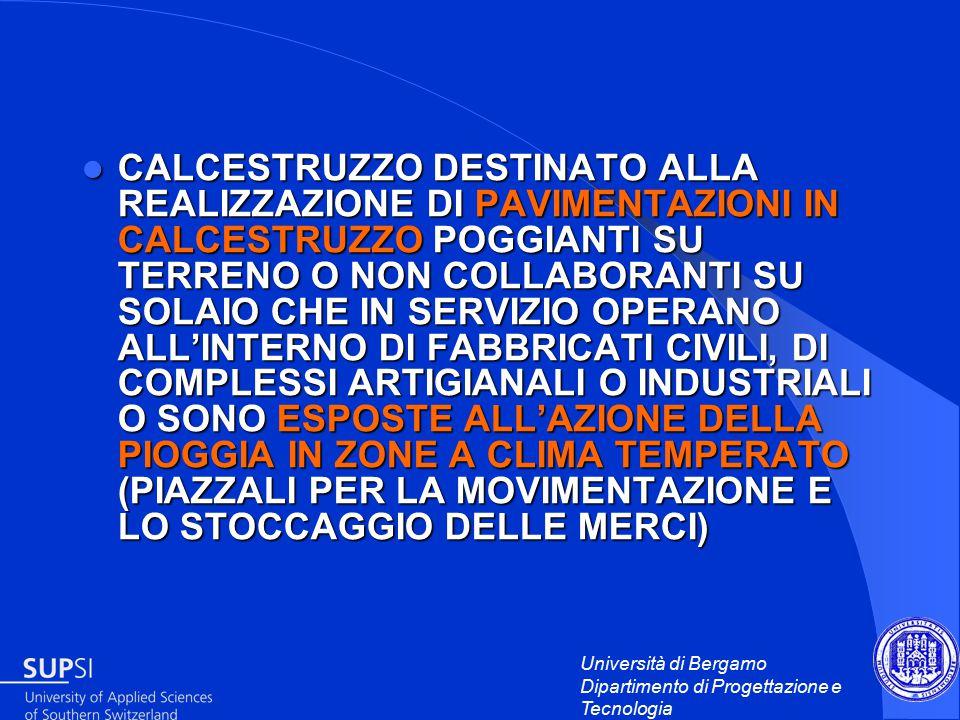 Università di Bergamo Dipartimento di Progettazione e Tecnologia CALCESTRUZZO DESTINATO ALLA REALIZZAZIONE DI PAVIMENTAZIONI IN CALCESTRUZZO POGGIANTI SU TERRENO O NON COLLABORANTI SU SOLAIO CHE IN SERVIZIO OPERANO ALL'INTERNO DI FABBRICATI CIVILI, DI COMPLESSI ARTIGIANALI O INDUSTRIALI O SONO ESPOSTE ALL'AZIONE DELLA PIOGGIA IN ZONE A CLIMA TEMPERATO (PIAZZALI PER LA MOVIMENTAZIONE E LO STOCCAGGIO DELLE MERCI) CALCESTRUZZO DESTINATO ALLA REALIZZAZIONE DI PAVIMENTAZIONI IN CALCESTRUZZO POGGIANTI SU TERRENO O NON COLLABORANTI SU SOLAIO CHE IN SERVIZIO OPERANO ALL'INTERNO DI FABBRICATI CIVILI, DI COMPLESSI ARTIGIANALI O INDUSTRIALI O SONO ESPOSTE ALL'AZIONE DELLA PIOGGIA IN ZONE A CLIMA TEMPERATO (PIAZZALI PER LA MOVIMENTAZIONE E LO STOCCAGGIO DELLE MERCI)