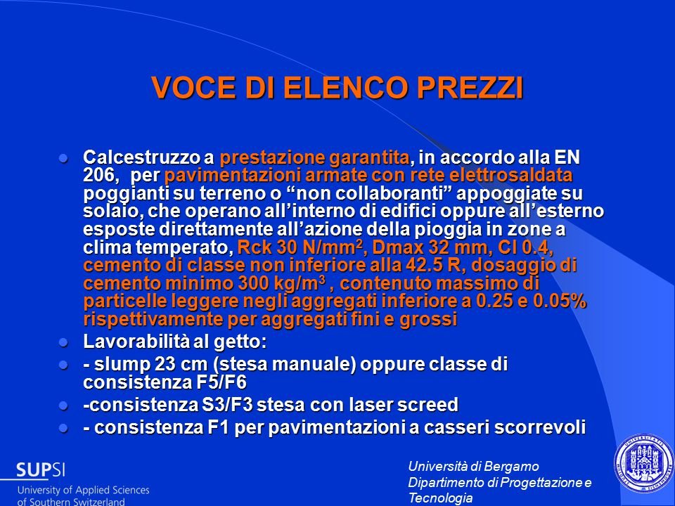 Università di Bergamo Dipartimento di Progettazione e Tecnologia VOCE DI ELENCO PREZZI Calcestruzzo a prestazione garantita, in accordo alla EN 206, per pavimentazioni armate con rete elettrosaldata poggianti su terreno o non collaboranti appoggiate su solaio, che operano all'interno di edifici oppure all'esterno esposte direttamente all'azione della pioggia in zone a clima temperato, Rck 30 N/mm 2, Dmax 32 mm, Cl 0.4, cemento di classe non inferiore alla 42.5 R, dosaggio di cemento minimo 300 kg/m 3, contenuto massimo di particelle leggere negli aggregati inferiore a 0.25 e 0.05% rispettivamente per aggregati fini e grossi Calcestruzzo a prestazione garantita, in accordo alla EN 206, per pavimentazioni armate con rete elettrosaldata poggianti su terreno o non collaboranti appoggiate su solaio, che operano all'interno di edifici oppure all'esterno esposte direttamente all'azione della pioggia in zone a clima temperato, Rck 30 N/mm 2, Dmax 32 mm, Cl 0.4, cemento di classe non inferiore alla 42.5 R, dosaggio di cemento minimo 300 kg/m 3, contenuto massimo di particelle leggere negli aggregati inferiore a 0.25 e 0.05% rispettivamente per aggregati fini e grossi Lavorabilità al getto: Lavorabilità al getto: - slump 23 cm (stesa manuale) oppure classe di consistenza F5/F6 - slump 23 cm (stesa manuale) oppure classe di consistenza F5/F6 -consistenza S3/F3 stesa con laser screed -consistenza S3/F3 stesa con laser screed - consistenza F1 per pavimentazioni a casseri scorrevoli - consistenza F1 per pavimentazioni a casseri scorrevoli