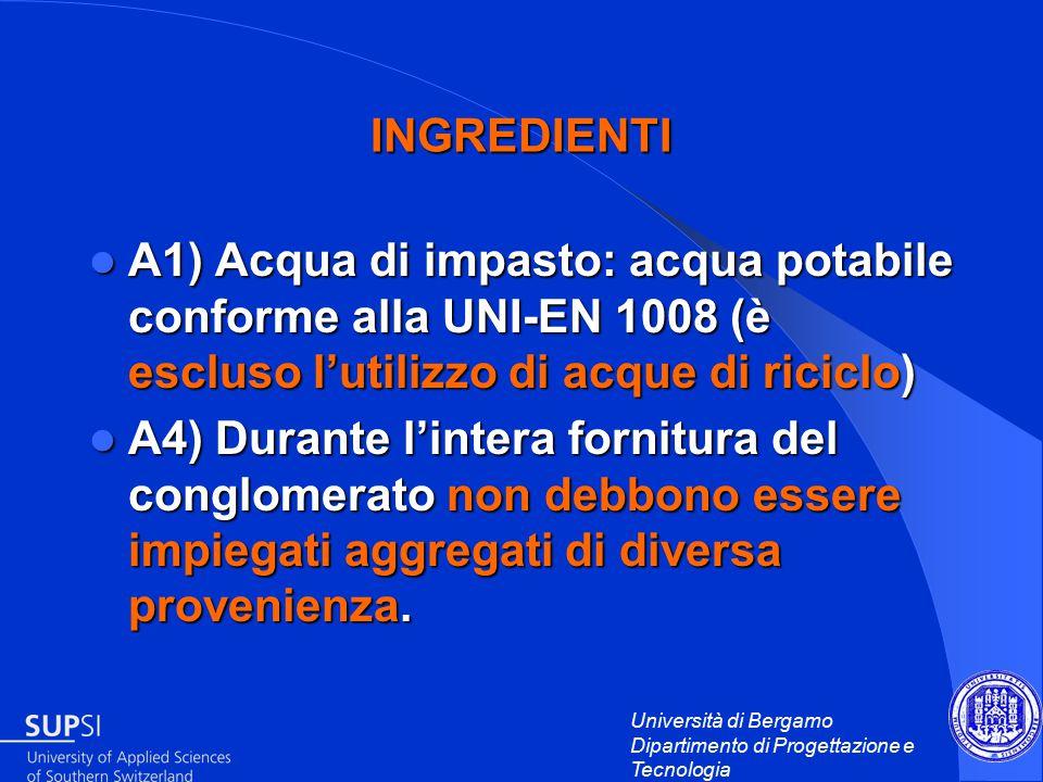 Università di Bergamo Dipartimento di Progettazione e Tecnologia INGREDIENTI A1) Acqua di impasto: acqua potabile conforme alla UNI-EN 1008 (è escluso l'utilizzo di acque di riciclo) A1) Acqua di impasto: acqua potabile conforme alla UNI-EN 1008 (è escluso l'utilizzo di acque di riciclo) A4) Durante l'intera fornitura del conglomerato non debbono essere impiegati aggregati di diversa provenienza.