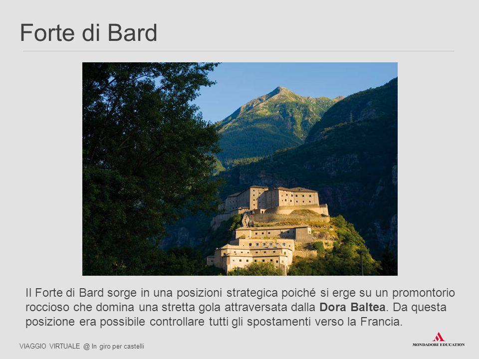 Il Forte di Bard sorge in una posizioni strategica poiché si erge su un promontorio roccioso che domina una stretta gola attraversata dalla Dora Baltea.