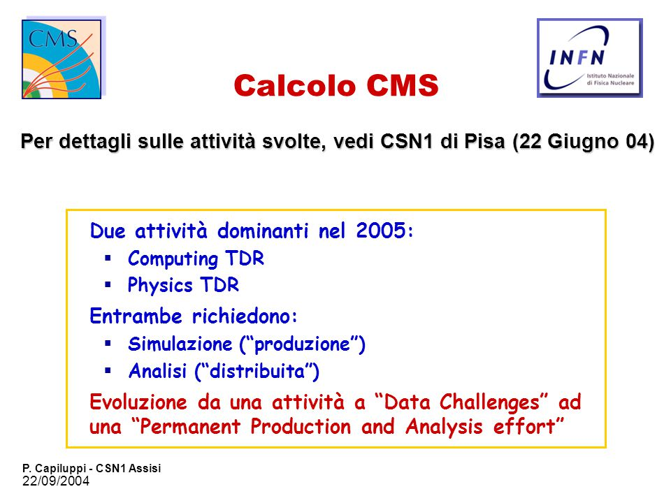 22/09/2004 P. Capiluppi - CSN1 Assisi Calcolo CMS Per dettagli sulle attività svolte, vedi CSN1 di Pisa (22 Giugno 04) Due attività dominanti nel 2005