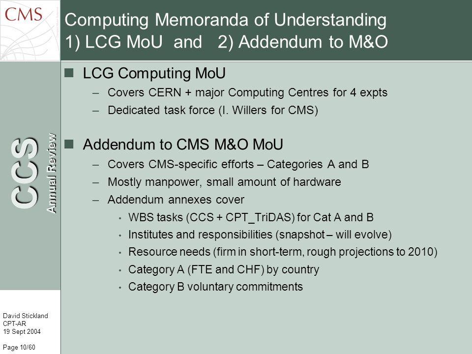 CCS Annual Review David Stickland CPT-AR 19 Sept 2004 Page 10/60 Computing Memoranda of Understanding 1) LCG MoU and 2) Addendum to M&O LCG Computing MoU –Covers CERN + major Computing Centres for 4 expts –Dedicated task force (I.