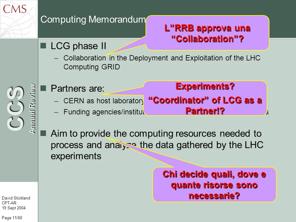 CCS Annual Review David Stickland CPT-AR 19 Sept 2004 Page 11/60 Computing Memorandum of Understanding LCG phase II –Collaboration in the Deployment and Exploitation of the LHC Computing GRID Partners are: –CERN as host laboratory, Tier0, Tier1 and coordinator of LCG –Funding agencies/institutes qualifying as Tier1 or Tier2 centers Aim to provide the computing resources needed to process and analyze the data gathered by the LHC experiments Experiments.