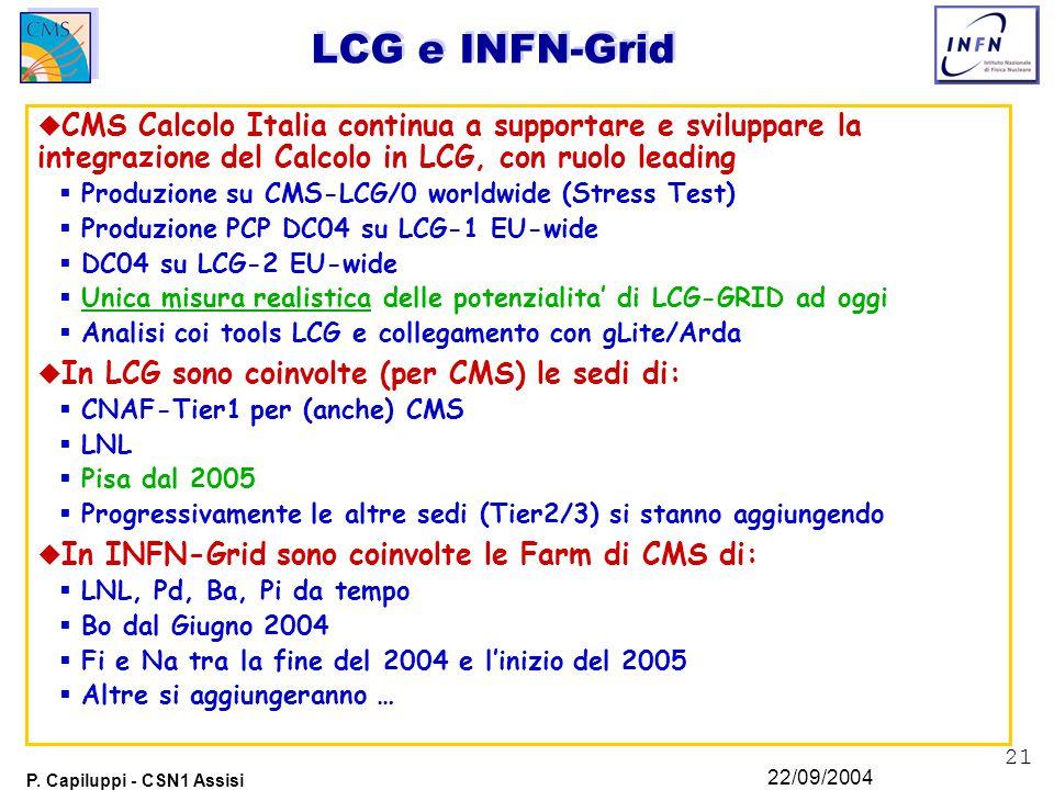 21 P. Capiluppi - CSN1 Assisi 22/09/2004 LCG e INFN-Grid u CMS Calcolo Italia continua a supportare e sviluppare la integrazione del Calcolo in LCG, c