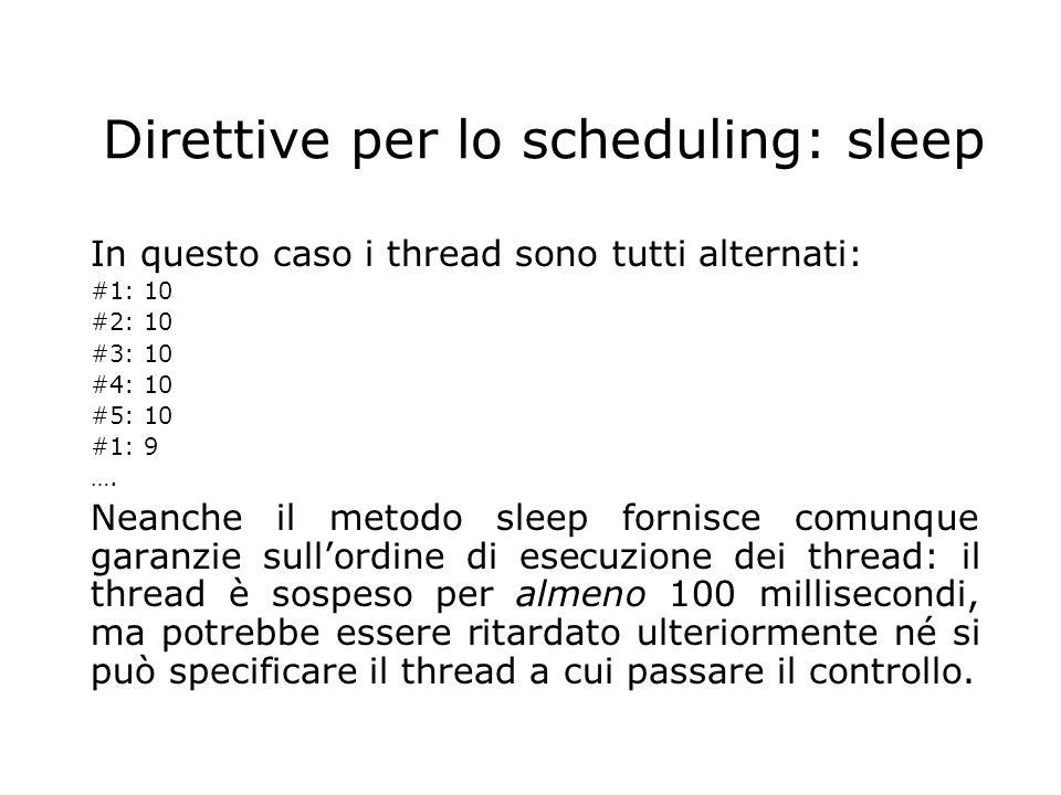 Direttive per lo scheduling: sleep In questo caso i thread sono tutti alternati: #1: 10 #2: 10 #3: 10 #4: 10 #5: 10 #1: 9 …. Neanche il metodo sleep f