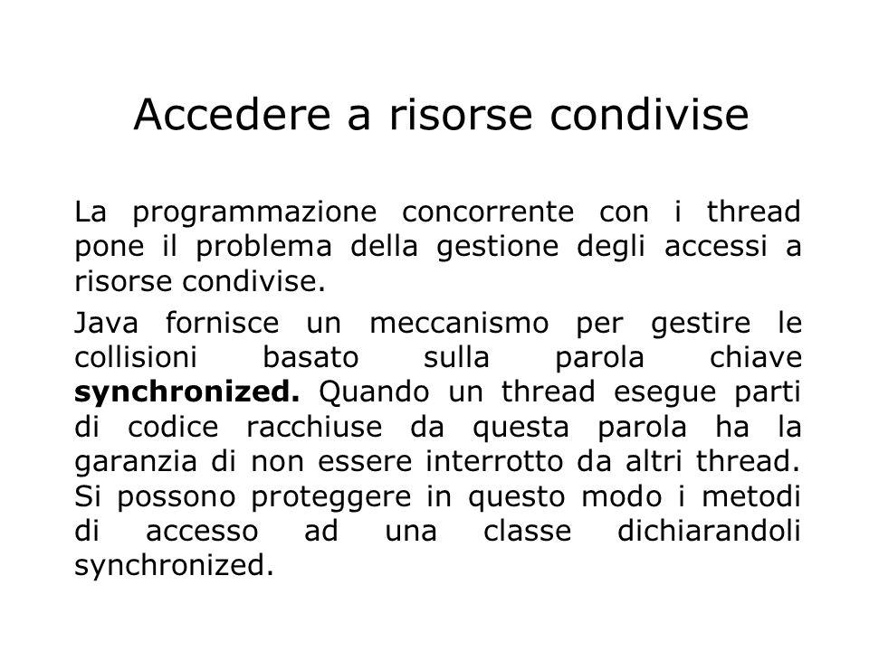Accedere a risorse condivise La programmazione concorrente con i thread pone il problema della gestione degli accessi a risorse condivise. Java fornis