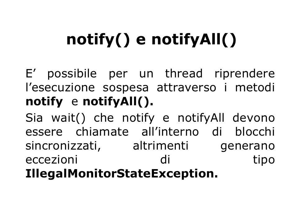 notify() e notifyAll() E' possibile per un thread riprendere l'esecuzione sospesa attraverso i metodi notify e notifyAll(). Sia wait() che notify e no