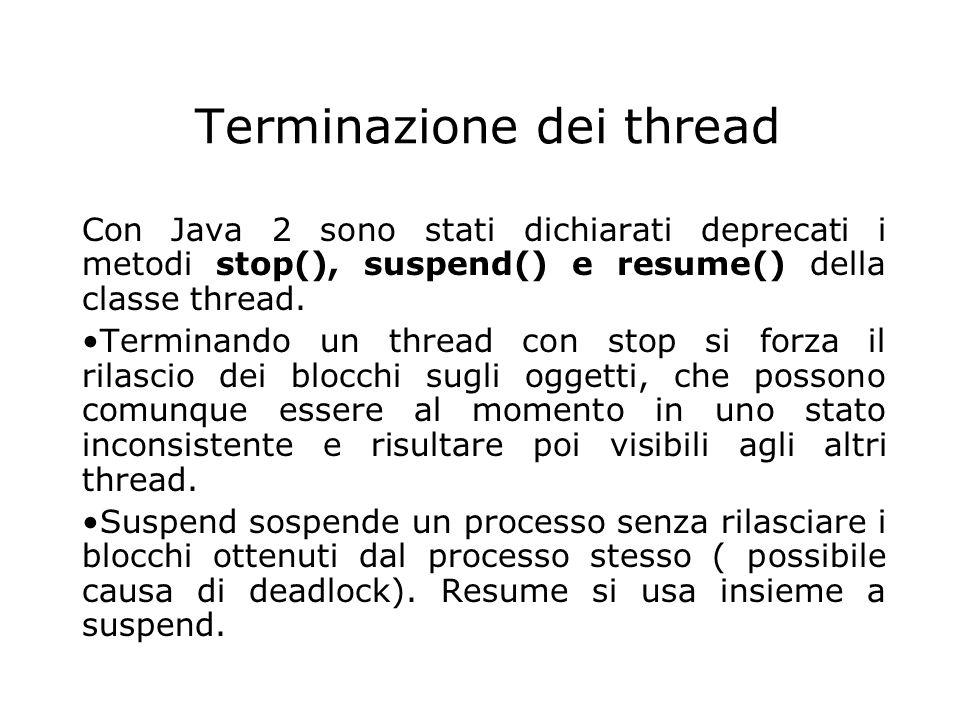 Terminazione dei thread Con Java 2 sono stati dichiarati deprecati i metodi stop(), suspend() e resume() della classe thread. Terminando un thread con