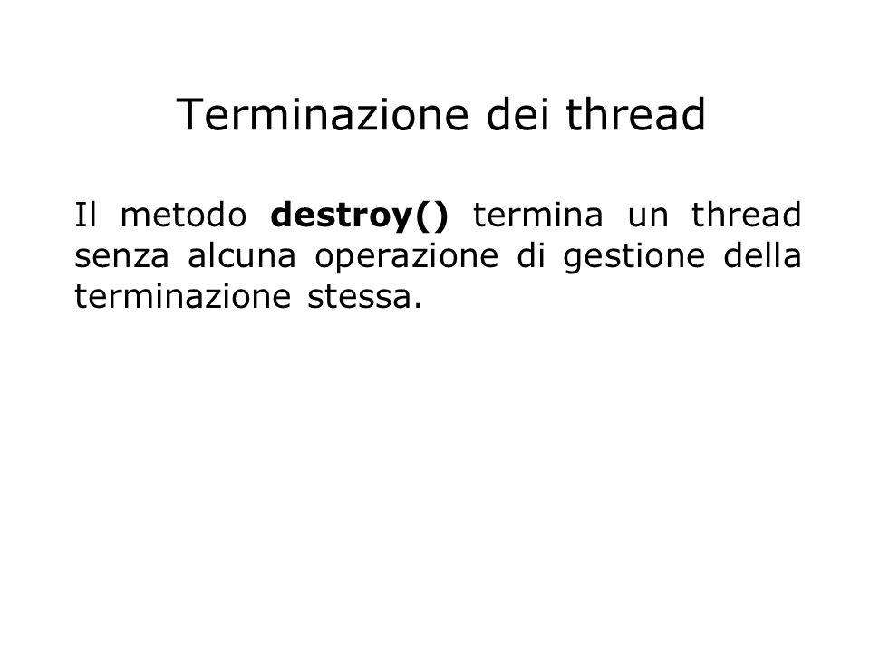 Terminazione dei thread Il metodo destroy() termina un thread senza alcuna operazione di gestione della terminazione stessa.