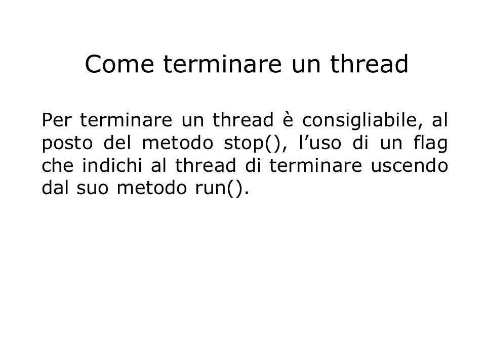 Come terminare un thread Per terminare un thread è consigliabile, al posto del metodo stop(), l'uso di un flag che indichi al thread di terminare usce