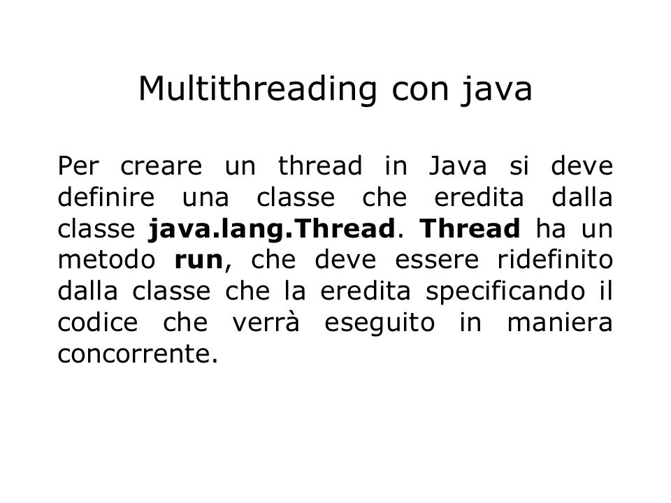 // ESEMPIO DI USO DEI THREAD import java.io.*; public class SimpleThread extends Thread{ private int countDown = 10; private static int threadCount = 0; public SimpleThread(){ super( + ++threadCount);// crea nome thread start();}// fa partire il thread public String toString(){ return # + getName() + : + countDown;} public void run(){ while(true){ System.out.println(this); if(--countDown == 0 ) return; } public static void main(String args[]){ for(int i=0; i<5;i++) new SimpleThread(); } }