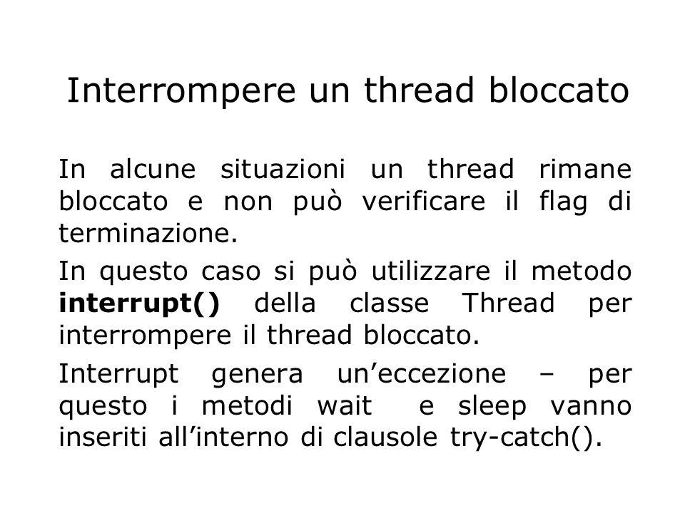 Interrompere un thread bloccato In alcune situazioni un thread rimane bloccato e non può verificare il flag di terminazione. In questo caso si può uti
